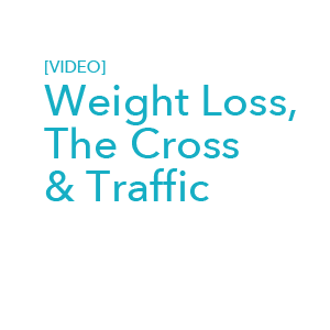 [Video] Weight Loss, The Cross & Traffic
